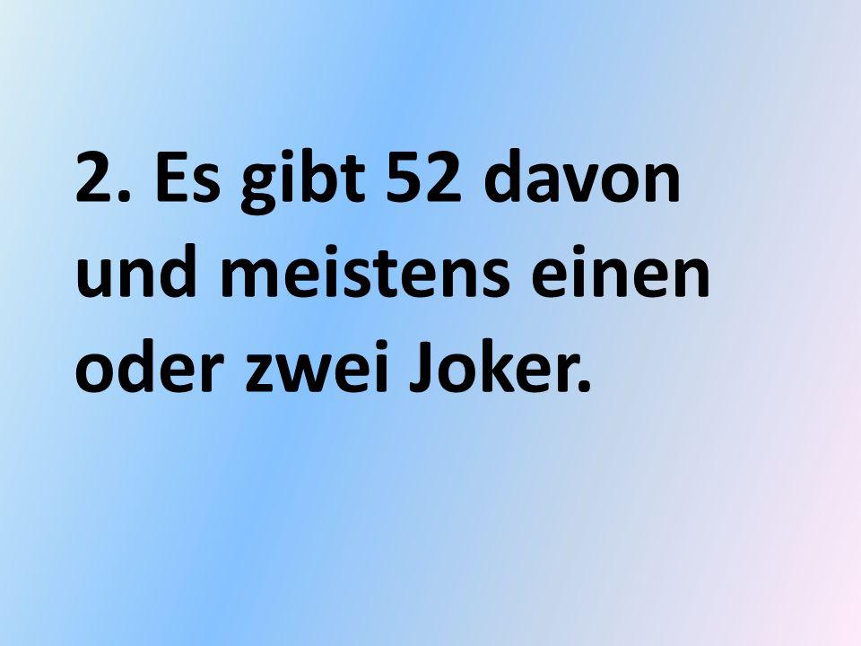 2. Es gibt 52 davon und meistens einen oder zwei Joker.