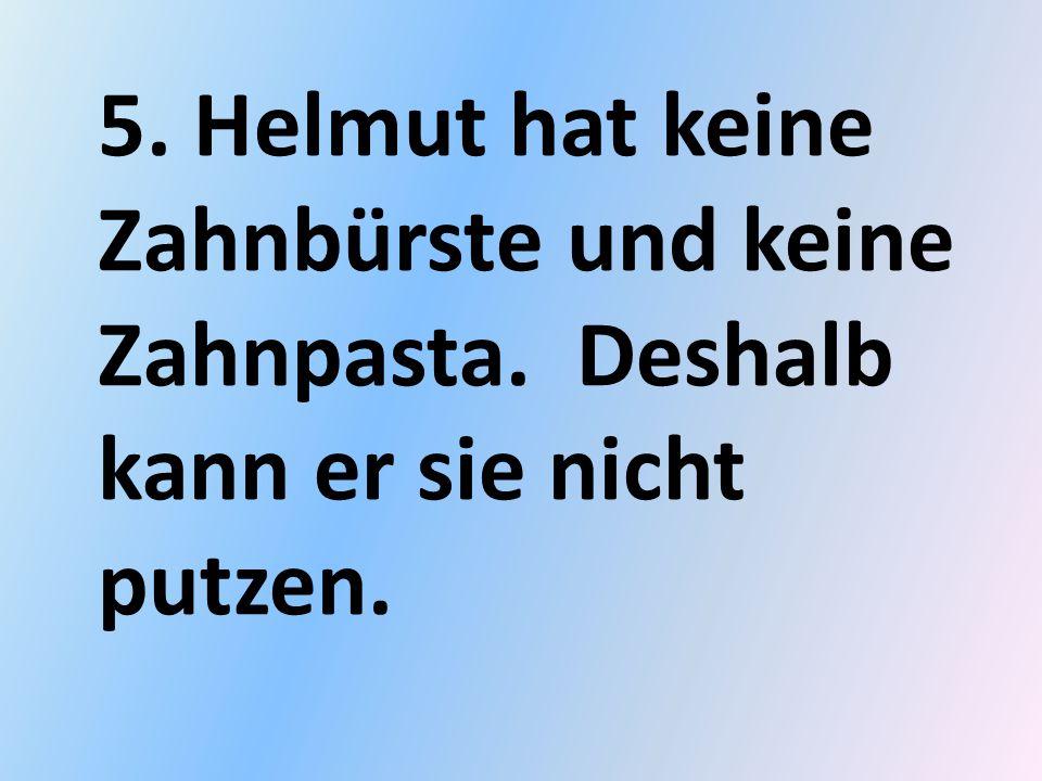 5. Helmut hat keine Zahnbürste und keine Zahnpasta. Deshalb kann er sie nicht putzen.