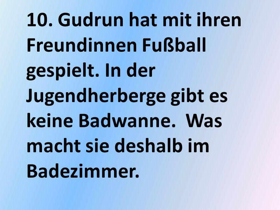 10. Gudrun hat mit ihren Freundinnen Fußball gespielt. In der Jugendherberge gibt es keine Badwanne. Was macht sie deshalb im Badezimmer.