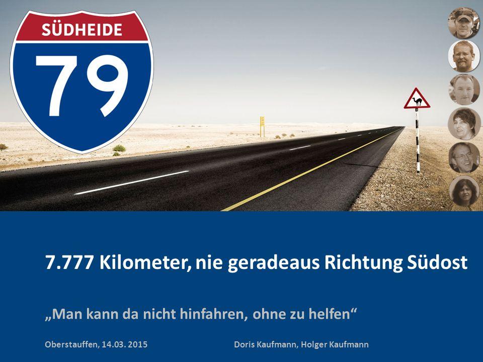 "7.777 Kilometer, nie geradeaus Richtung Südost ""Man kann da nicht hinfahren, ohne zu helfen"" Oberstauffen, 14.03. 2015 Doris Kaufmann, Holger Kaufmann"