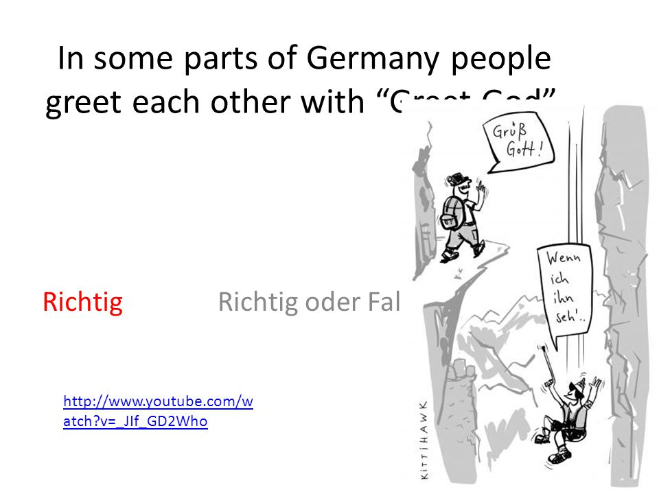 "In some parts of Germany people greet each other with ""Greet God"". Richtig oder FalschRichtig http://www.youtube.com/w atch?v=_JIf_GD2Who"