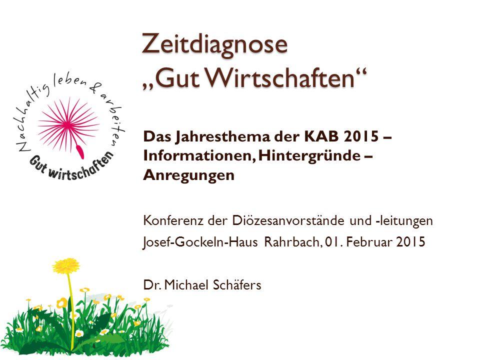 """Zeitdiagnose """"Gut Wirtschaften"""" Das Jahresthema der KAB 2015 – Informationen, Hintergründe – Anregungen Konferenz der Diözesanvorstände und -leitungen"""