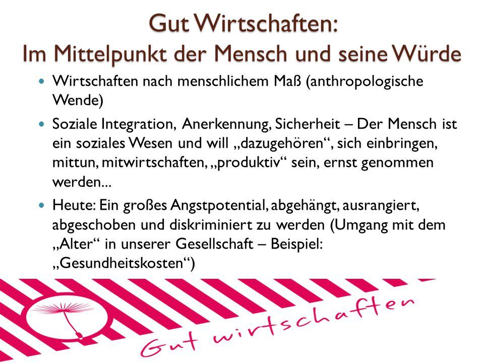 Gut Wirtschaften: Im Mittelpunkt der Mensch und seine Würde Wirtschaften nach menschlichem Maß (anthropologische Wende) Soziale Integration, Anerkennu