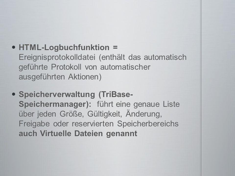 HTML-Logbuchfunktion = Ereignisprotokolldatei (enthält das automatisch geführte Protokoll von automatischer ausgeführten Aktionen) HTML-Logbuchfunktion = Ereignisprotokolldatei (enthält das automatisch geführte Protokoll von automatischer ausgeführten Aktionen) Speicherverwaltung (TriBase- Speichermanager): führt eine genaue Liste über jeden Größe, Gültigkeit, Änderung, Freigabe oder reservierten Speicherbereichs auch Virtuelle Dateien genannt Speicherverwaltung (TriBase- Speichermanager): führt eine genaue Liste über jeden Größe, Gültigkeit, Änderung, Freigabe oder reservierten Speicherbereichs auch Virtuelle Dateien genannt