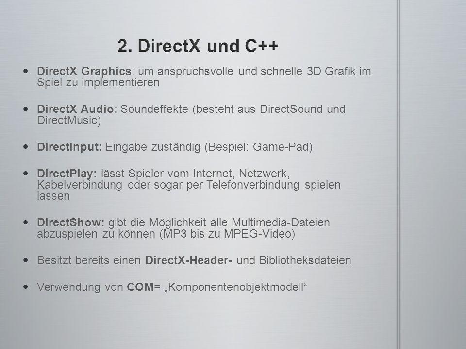 """DirectX Graphics: um anspruchsvolle und schnelle 3D Grafik im Spiel zu implementieren DirectX Graphics: um anspruchsvolle und schnelle 3D Grafik im Spiel zu implementieren DirectX Audio: Soundeffekte (besteht aus DirectSound und DirectMusic) DirectX Audio: Soundeffekte (besteht aus DirectSound und DirectMusic) DirectInput: Eingabe zuständig (Bespiel: Game-Pad) DirectInput: Eingabe zuständig (Bespiel: Game-Pad) DirectPlay: lässt Spieler vom Internet, Netzwerk, Kabelverbindung oder sogar per Telefonverbindung spielen lassen DirectPlay: lässt Spieler vom Internet, Netzwerk, Kabelverbindung oder sogar per Telefonverbindung spielen lassen DirectShow: gibt die Möglichkeit alle Multimedia-Dateien abzuspielen zu können (MP3 bis zu MPEG-Video) DirectShow: gibt die Möglichkeit alle Multimedia-Dateien abzuspielen zu können (MP3 bis zu MPEG-Video) Besitzt bereits einen DirectX-Header- und Bibliotheksdateien Besitzt bereits einen DirectX-Header- und Bibliotheksdateien Verwendung von COM= """"Komponentenobjektmodell Verwendung von COM= """"Komponentenobjektmodell"""