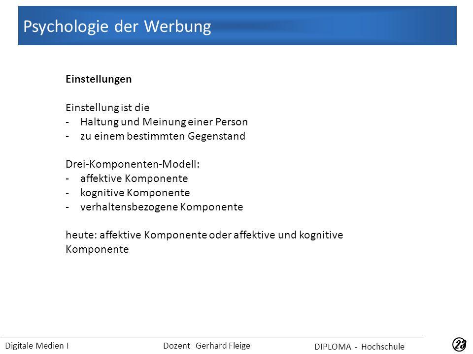Digitale Medien I Dozent Gerhard Fleige 23 Einstellungen Einstellung ist die -Haltung und Meinung einer Person -zu einem bestimmten Gegenstand Drei-Komponenten-Modell: -affektive Komponente -kognitive Komponente -verhaltensbezogene Komponente heute: affektive Komponente oder affektive und kognitive Komponente DIPLOMA - Hochschule Psychologie der Werbung