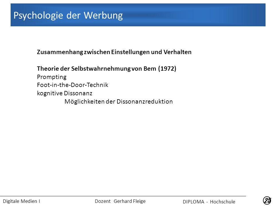 Digitale Medien I Dozent Gerhard Fleige 25 Zusammenhang zwischen Einstellungen und Verhalten Theorie der Selbstwahrnehmung von Bem (1972) Prompting Foot-in-the-Door-Technik kognitive Dissonanz Möglichkeiten der Dissonanzreduktion DIPLOMA - Hochschule Psychologie der Werbung