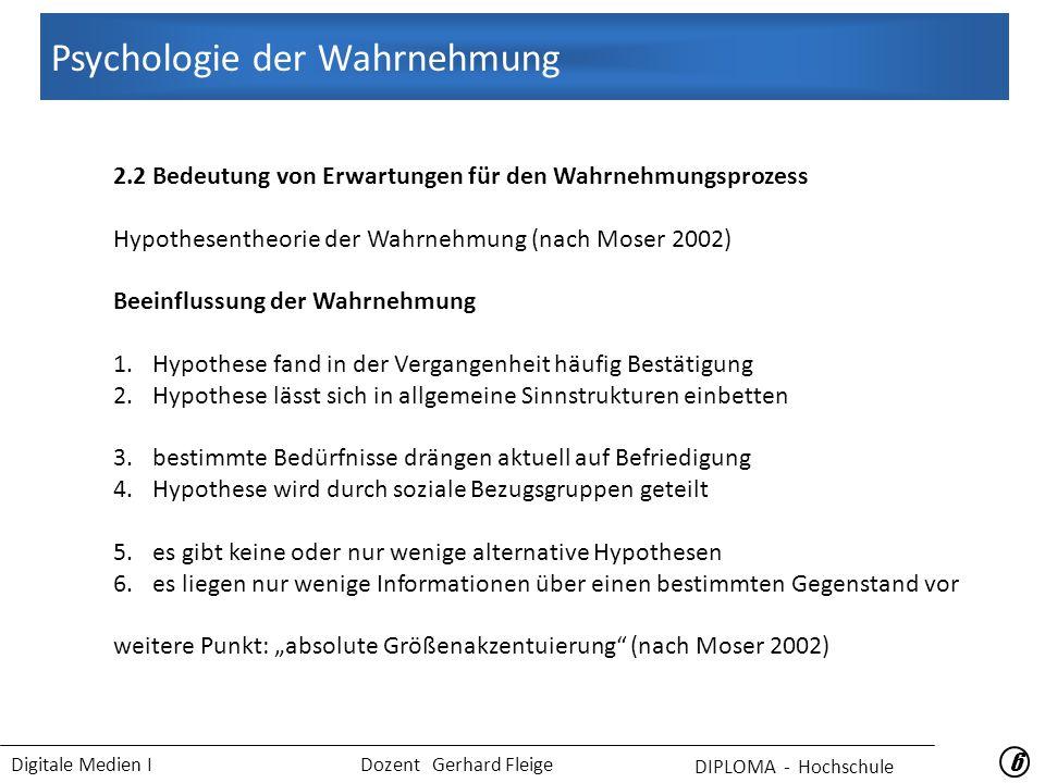 """Digitale Medien I Dozent Gerhard Fleige 66 2.2 Bedeutung von Erwartungen für den Wahrnehmungsprozess Hypothesentheorie der Wahrnehmung (nach Moser 2002) Beeinflussung der Wahrnehmung 1.Hypothese fand in der Vergangenheit häufig Bestätigung 2.Hypothese lässt sich in allgemeine Sinnstrukturen einbetten 3.bestimmte Bedürfnisse drängen aktuell auf Befriedigung 4.Hypothese wird durch soziale Bezugsgruppen geteilt 5.es gibt keine oder nur wenige alternative Hypothesen 6.es liegen nur wenige Informationen über einen bestimmten Gegenstand vor weitere Punkt: """"absolute Größenakzentuierung (nach Moser 2002) Psychologie der Wahrnehmung DIPLOMA - Hochschule"""
