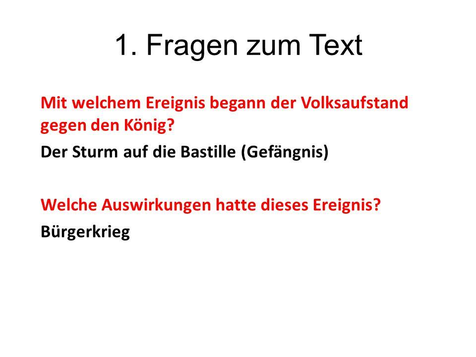 1. Fragen zum Text Mit welchem Ereignis begann der Volksaufstand gegen den König? Der Sturm auf die Bastille (Gefängnis) Welche Auswirkungen hatte die