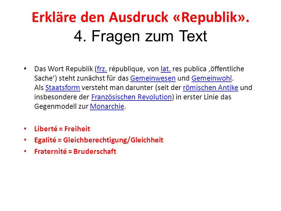 Erkläre den Ausdruck «Republik». 4. Fragen zum Text Das Wort Republik (frz. république, von lat. res publica 'öffentliche Sache') steht zunächst für d