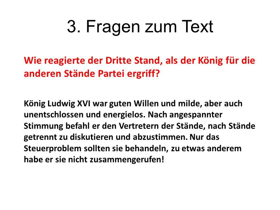 3. Fragen zum Text Wie reagierte der Dritte Stand, als der König für die anderen Stände Partei ergriff? König Ludwig XVI war guten Willen und milde, a