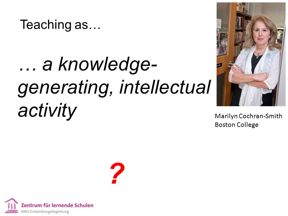 Teaching as… … a knowledge- generating, intellectual activity ? Marilyn Cochran-Smith Boston College