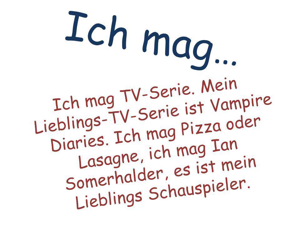 Ich mag… Ich mag TV-Serie. Mein Lieblings-TV-Serie ist Vampire Diaries.