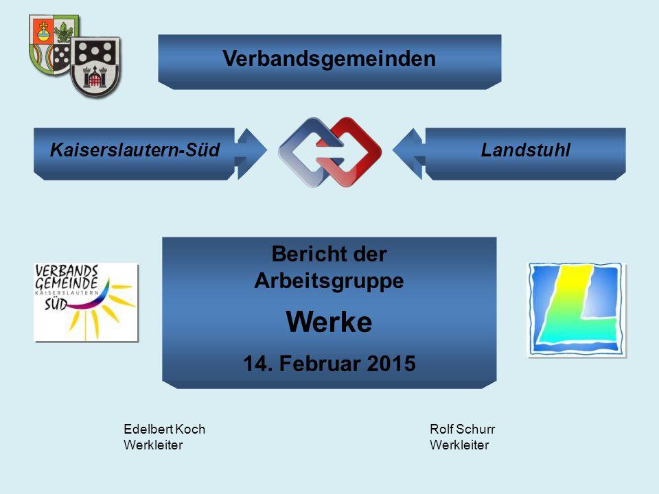 Bericht der Arbeitsgruppe Werke 14. Februar 2015 Edelbert Koch Werkleiter Rolf Schurr Werkleiter Kaiserslautern-SüdLandstuhl Verbandsgemeinden