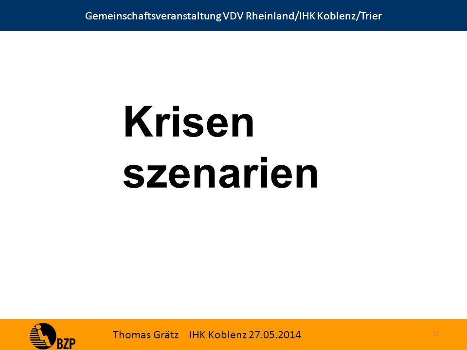 Gemeinschaftsveranstaltung VDV Rheinland/IHK Koblenz/Trier Thomas Grätz IHK Koblenz 27.05.2014 S.12 Krisen szenarien