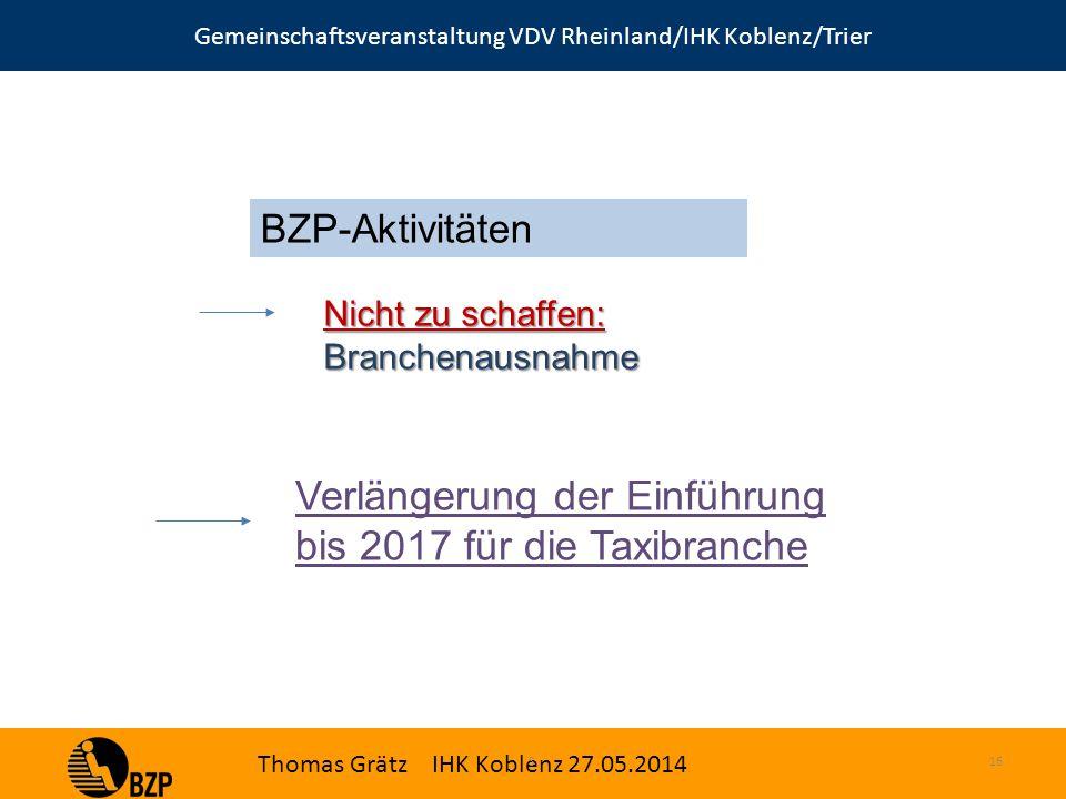 Gemeinschaftsveranstaltung VDV Rheinland/IHK Koblenz/Trier Thomas Grätz IHK Koblenz 27.05.2014 S.16 BZP-Aktivitäten Nicht zu schaffen: Branchenausnahme Verlängerung der Einführung bis 2017 für die Taxibranche