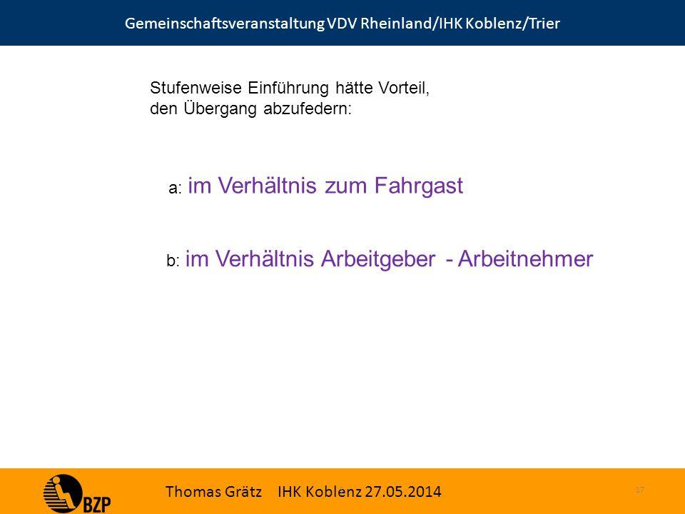 Gemeinschaftsveranstaltung VDV Rheinland/IHK Koblenz/Trier Thomas Grätz IHK Koblenz 27.05.2014 S.17 Stufenweise Einführung hätte Vorteil, den Übergang abzufedern: a: im Verhältnis zum Fahrgast b: im Verhältnis Arbeitgeber - Arbeitnehmer