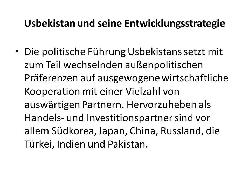 Usbekistan und seine Entwicklungsstrategie Die politische Führung Usbekistans setzt mit zum Teil wechselnden außenpolitischen Präferenzen auf ausgewogene wirtschaftliche Kooperation mit einer Vielzahl von auswärtigen Partnern.