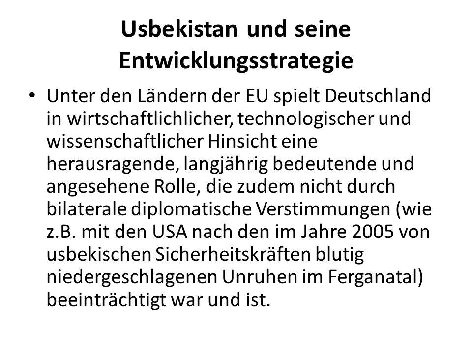 Usbekistan und seine Entwicklungsstrategie Unter den Ländern der EU spielt Deutschland in wirtschaftlichlicher, technologischer und wissenschaftlicher Hinsicht eine herausragende, langjährig bedeutende und angesehene Rolle, die zudem nicht durch bilaterale diplomatische Verstimmungen (wie z.B.