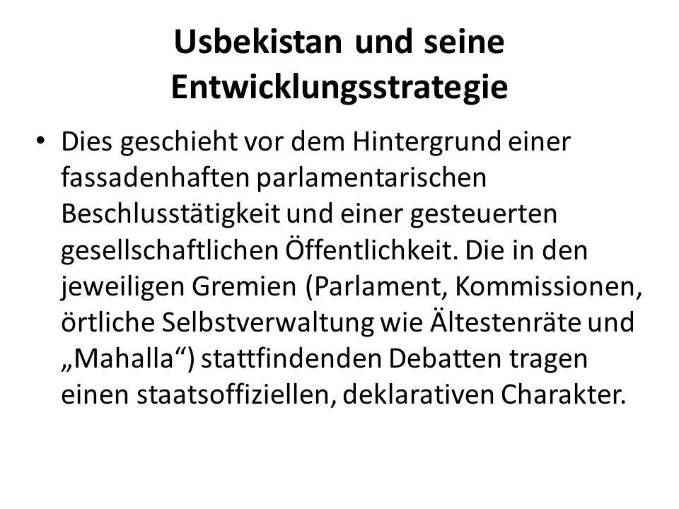 Usbekistan und seine Entwicklungsstrategie Dies geschieht vor dem Hintergrund einer fassadenhaften parlamentarischen Beschlusstätigkeit und einer gesteuerten gesellschaftlichen Öffentlichkeit.