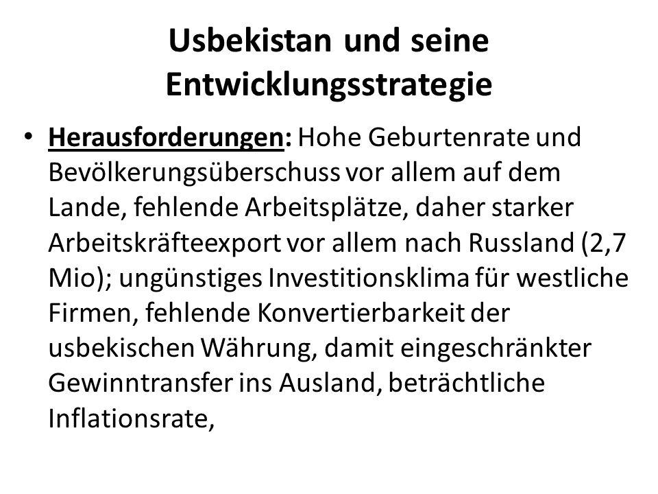 Usbekistan und seine Entwicklungsstrategie Herausforderungen: Hohe Geburtenrate und Bevölkerungsüberschuss vor allem auf dem Lande, fehlende Arbeitsplätze, daher starker Arbeitskräfteexport vor allem nach Russland (2,7 Mio); ungünstiges Investitionsklima für westliche Firmen, fehlende Konvertierbarkeit der usbekischen Währung, damit eingeschränkter Gewinntransfer ins Ausland, beträchtliche Inflationsrate,