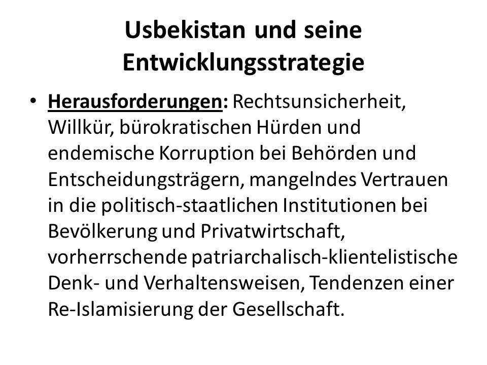 Usbekistan und seine Entwicklungsstrategie Herausforderungen: Rechtsunsicherheit, Willkür, bürokratischen Hürden und endemische Korruption bei Behörden und Entscheidungsträgern, mangelndes Vertrauen in die politisch-staatlichen Institutionen bei Bevölkerung und Privatwirtschaft, vorherrschende patriarchalisch-klientelistische Denk- und Verhaltensweisen, Tendenzen einer Re-Islamisierung der Gesellschaft.