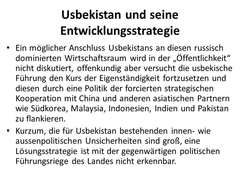 """Usbekistan und seine Entwicklungsstrategie Ein möglicher Anschluss Usbekistans an diesen russisch dominierten Wirtschaftsraum wird in der """"Öffentlichkeit nicht diskutiert, offenkundig aber versucht die usbekische Führung den Kurs der Eigenständigkeit fortzusetzen und diesen durch eine Politik der forcierten strategischen Kooperation mit China und anderen asiatischen Partnern wie Südkorea, Malaysia, Indonesien, Indien und Pakistan zu flankieren."""