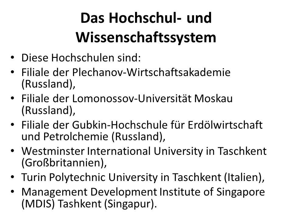 Das Hochschul- und Wissenschaftssystem Diese Hochschulen sind: Filiale der Plechanov-Wirtschaftsakademie (Russland), Filiale der Lomonossov-Universität Moskau (Russland), Filiale der Gubkin-Hochschule für Erdölwirtschaft und Petrolchemie (Russland), Westminster International University in Taschkent (Großbritannien), Turin Polytechnic University in Taschkent (Italien), Management Development Institute of Singapore (MDIS) Tashkent (Singapur).