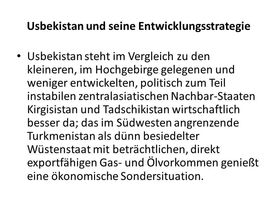 Usbekistan und seine Entwicklungsstrategie Usbekistan steht im Vergleich zu den kleineren, im Hochgebirge gelegenen und weniger entwickelten, politisch zum Teil instabilen zentralasiatischen Nachbar-Staaten Kirgisistan und Tadschikistan wirtschaftlich besser da; das im Südwesten angrenzende Turkmenistan als dünn besiedelter Wüstenstaat mit beträchtlichen, direkt exportfähigen Gas- und Ölvorkommen genießt eine ökonomische Sondersituation.