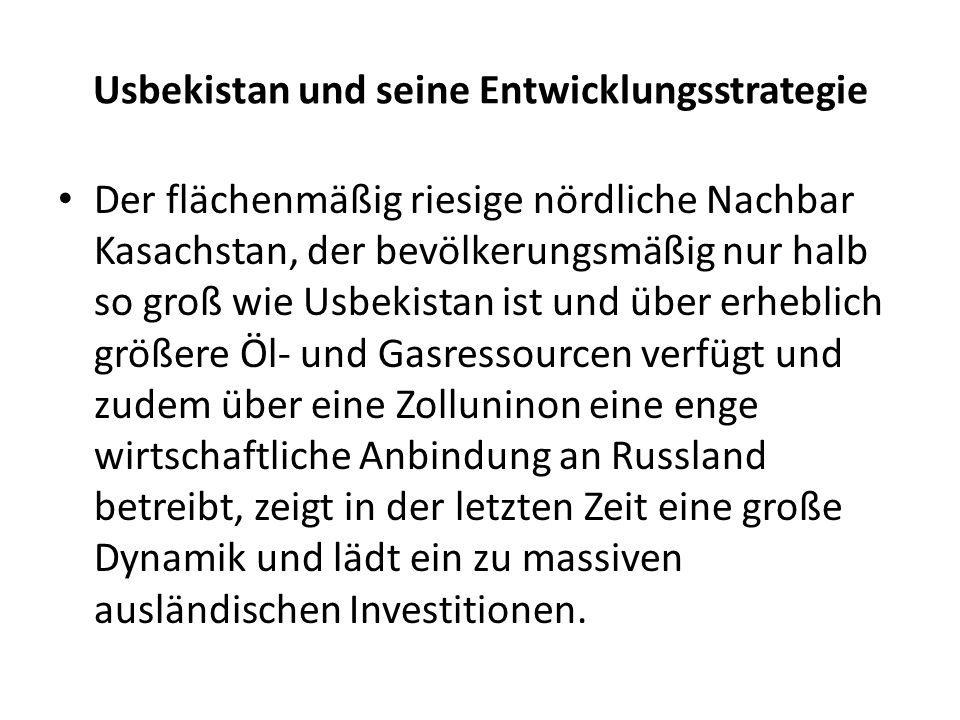 Usbekistan und seine Entwicklungsstrategie Der flächenmäßig riesige nördliche Nachbar Kasachstan, der bevölkerungsmäßig nur halb so groß wie Usbekistan ist und über erheblich größere Öl- und Gasressourcen verfügt und zudem über eine Zolluninon eine enge wirtschaftliche Anbindung an Russland betreibt, zeigt in der letzten Zeit eine große Dynamik und lädt ein zu massiven ausländischen Investitionen.