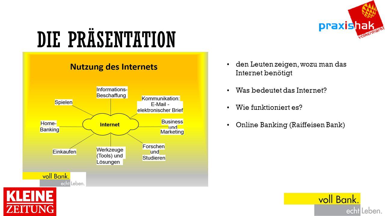 DIE PRÄSENTATION den Leuten zeigen, wozu man das Internet benötigt Was bedeutet das Internet? Wie funktioniert es? Online Banking (Raiffeisen Bank)