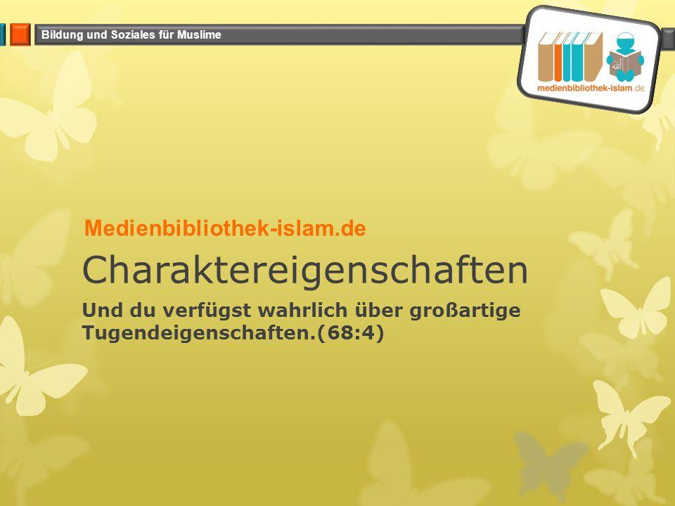 Bildung und Soziales für Muslime Charaktereigenschaften Und du verfügst wahrlich über großartige Tugendeigenschaften.(68:4) Medienbibliothek-islam.de