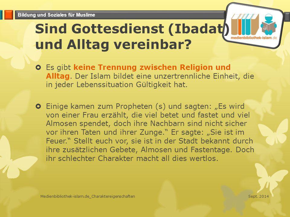 Bildung und Soziales für Muslime Sind Gottesdienst (Ibadat) und Alltag vereinbar?  Es gibt keine Trennung zwischen Religion und Alltag. Der Islam bil