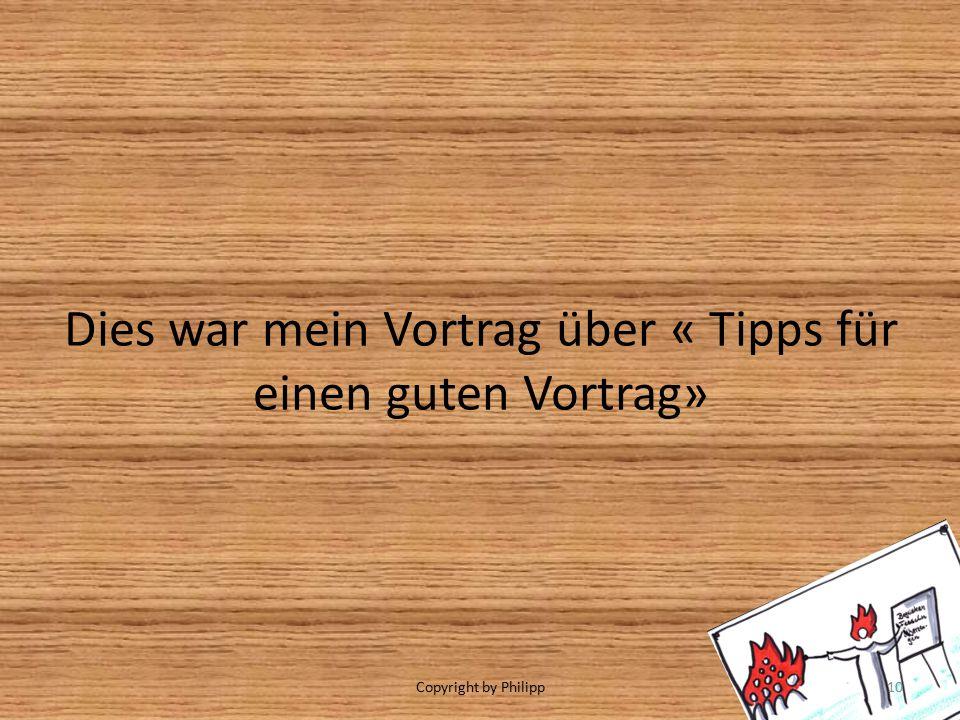 Dies war mein Vortrag über « Tipps für einen guten Vortrag» Copyright by Philipp10