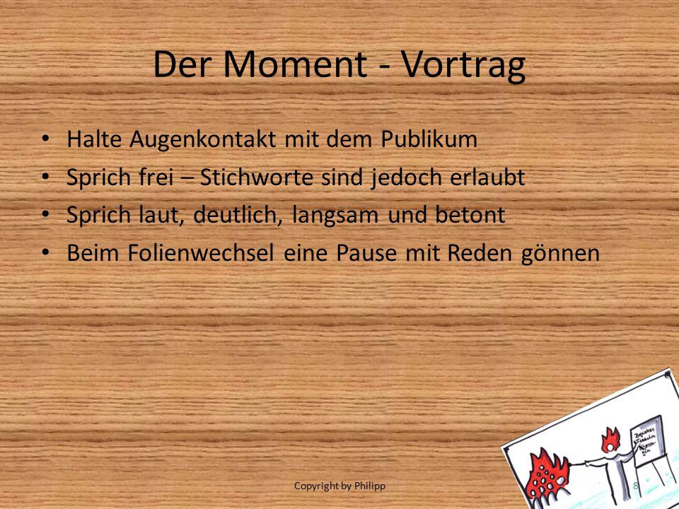 Der Moment - Vortrag Halte Augenkontakt mit dem Publikum Sprich frei – Stichworte sind jedoch erlaubt Sprich laut, deutlich, langsam und betont Beim Folienwechsel eine Pause mit Reden gönnen Copyright by Philipp8