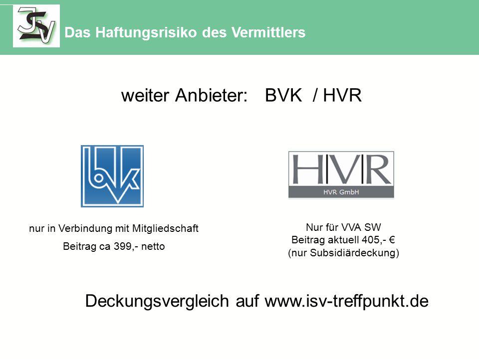 weiter Anbieter: BVK / HVR nur in Verbindung mit Mitgliedschaft Beitrag ca 399,- netto Nur für VVA SW Beitrag aktuell 405,- € (nur Subsidiärdeckung) Das Haftungsrisiko des Vermittlers Deckungsvergleich auf www.isv-treffpunkt.de