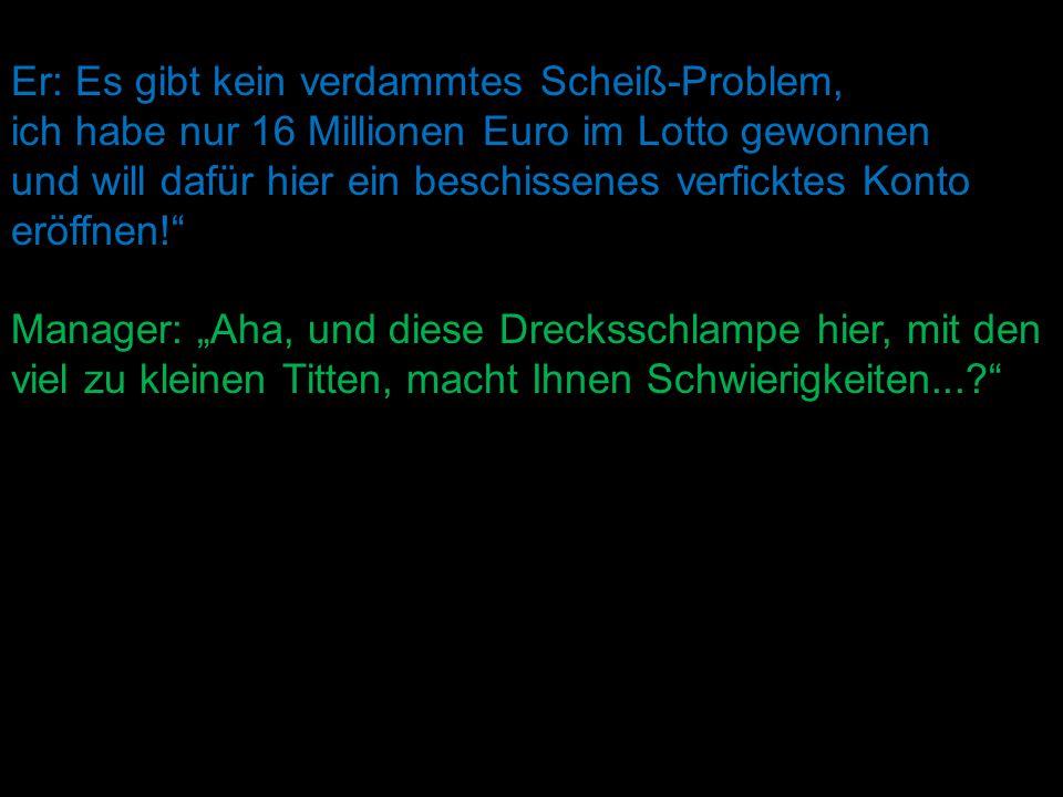 """Er: Es gibt kein verdammtes Scheiß-Problem, ich habe nur 16 Millionen Euro im Lotto gewonnen und will dafür hier ein beschissenes verficktes Konto eröffnen! Manager: """"Aha, und diese Drecksschlampe hier, mit den viel zu kleinen Titten, macht Ihnen Schwierigkeiten...?"""