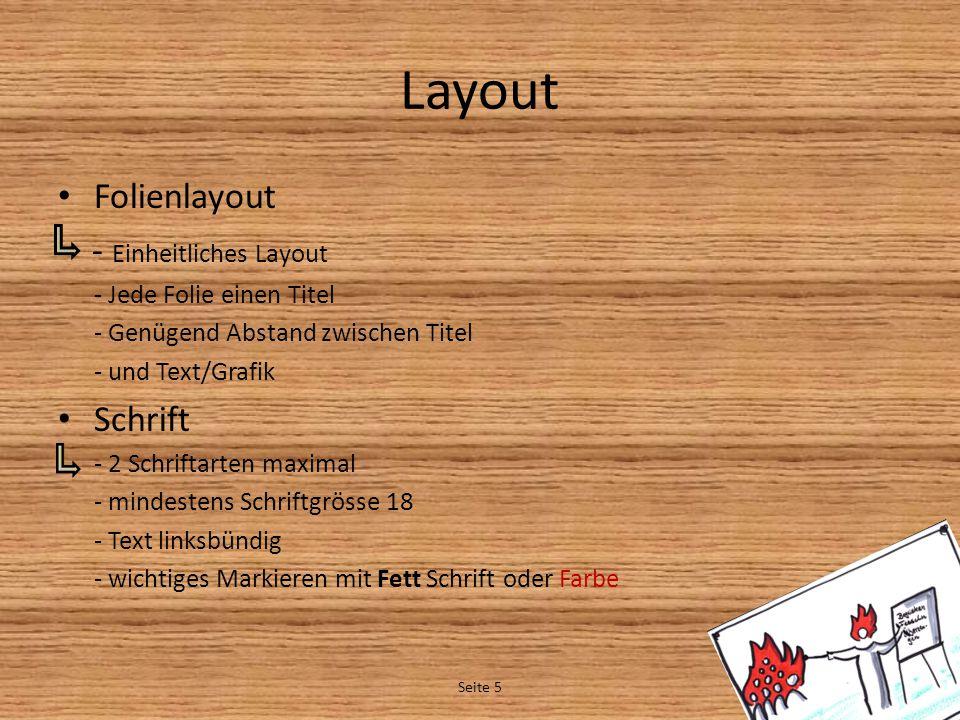 Layout Folienlayout - Einheitliches Layout - Jede Folie einen Titel - Genügend Abstand zwischen Titel - und Text/Grafik Schrift - 2 Schriftarten maximal - mindestens Schriftgrösse 18 - Text linksbündig - wichtiges Markieren mit Fett Schrift oder Farbe Seite 5