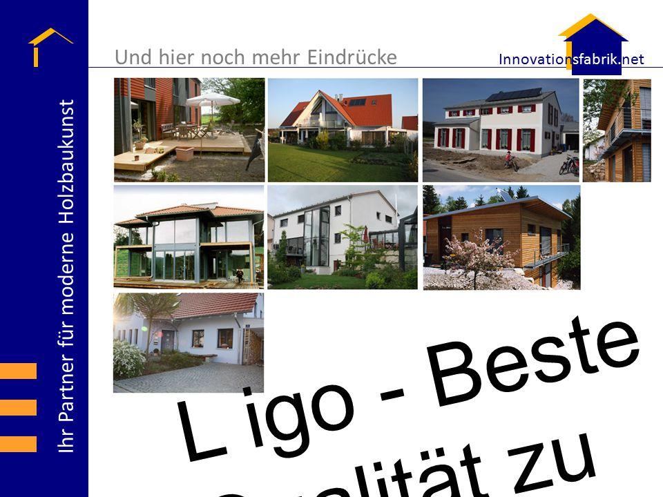 Ihr Partner für moderne Holzbaukunst Innovationsfabrik.net Und hier noch mehr Eindrücke L igo - Beste Qualität zu bestem Preis