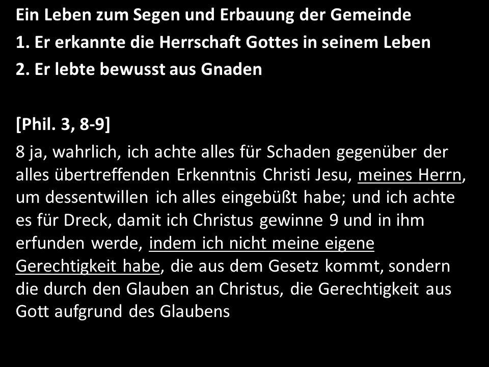 Ein Leben zum Segen und Erbauung der Gemeinde 1. Er erkannte die Herrschaft Gottes in seinem Leben 2. Er lebte bewusst aus Gnaden [Phil. 3, 8-9] 8 ja,