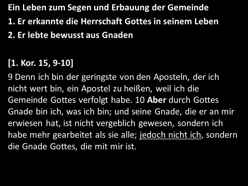 Ein Leben zum Segen und Erbauung der Gemeinde 1. Er erkannte die Herrschaft Gottes in seinem Leben 2. Er lebte bewusst aus Gnaden [1. Kor. 15, 9-10] 9