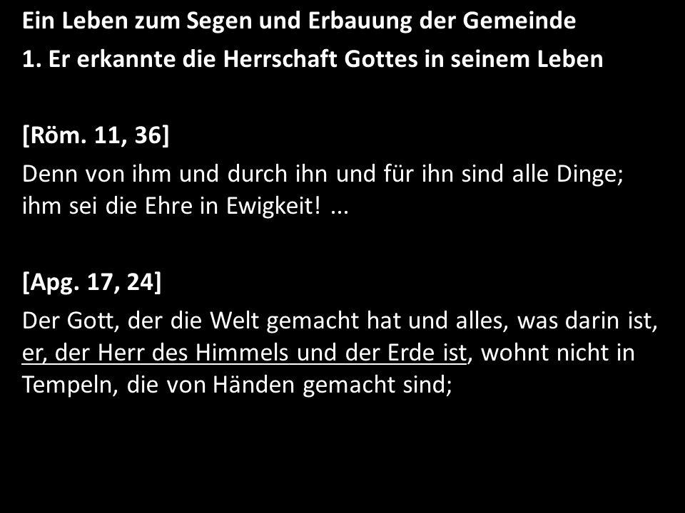 Ein Leben zum Segen und Erbauung der Gemeinde 1. Er erkannte die Herrschaft Gottes in seinem Leben [Röm. 11, 36] Denn von ihm und durch ihn und für ih