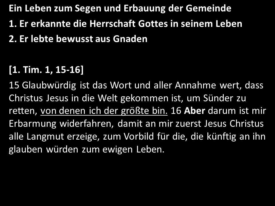Ein Leben zum Segen und Erbauung der Gemeinde 1. Er erkannte die Herrschaft Gottes in seinem Leben 2. Er lebte bewusst aus Gnaden [1. Tim. 1, 15-16] 1
