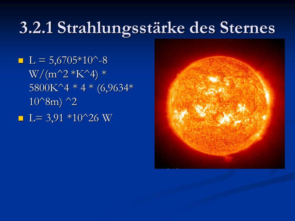 3.2.1 Strahlungsstärke des Sternes L = 5,6705*10^-8 W/(m^2 *K^4) * 5800K^4 * 4 * (6,9634* 10^8m) ^2 L = 5,6705*10^-8 W/(m^2 *K^4) * 5800K^4 * 4 * (6,9