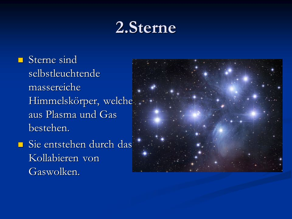 2.Sterne Sterne sind selbstleuchtende massereiche Himmelskörper, welche aus Plasma und Gas bestehen. Sterne sind selbstleuchtende massereiche Himmelsk