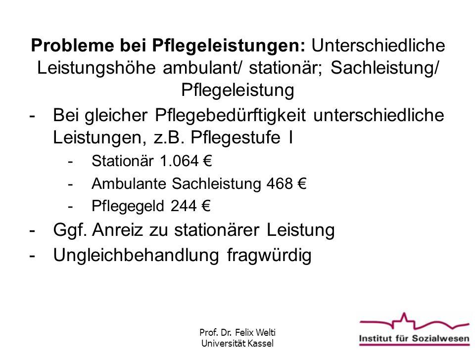 Prof. Dr. Felix Welti Universität Kassel Probleme bei Pflegeleistungen: Unterschiedliche Leistungshöhe ambulant/ stationär; Sachleistung/ Pflegeleistu