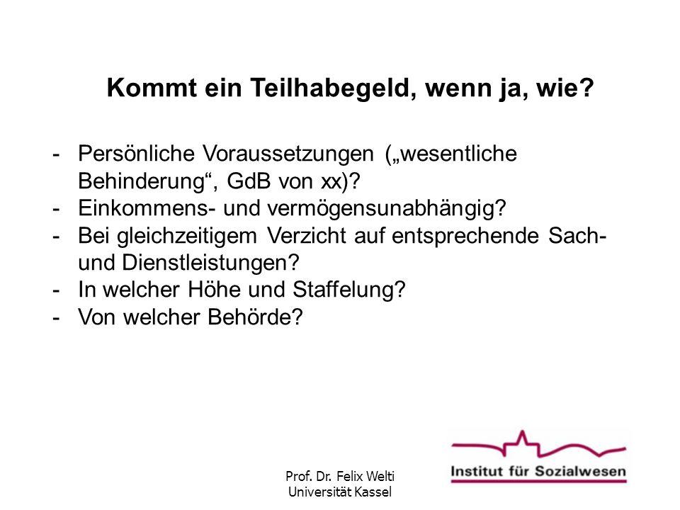 """Prof. Dr. Felix Welti Universität Kassel Kommt ein Teilhabegeld, wenn ja, wie? -Persönliche Voraussetzungen (""""wesentliche Behinderung"""", GdB von xx)? -"""