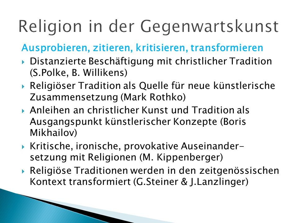 Ausprobieren, zitieren, kritisieren, transformieren  Distanzierte Beschäftigung mit christlicher Tradition (S.Polke, B. Willikens)  Religiöser Tradi
