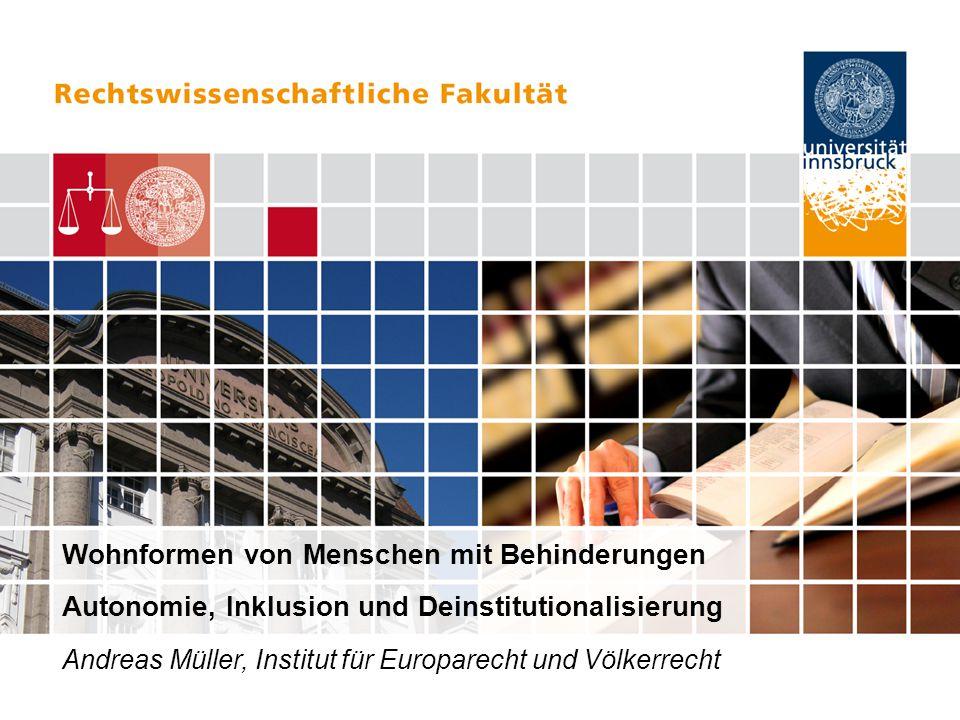 Wohnformen von Menschen mit Behinderungen Autonomie, Inklusion und Deinstitutionalisierung Andreas Müller, Institut für Europarecht und Völkerrecht