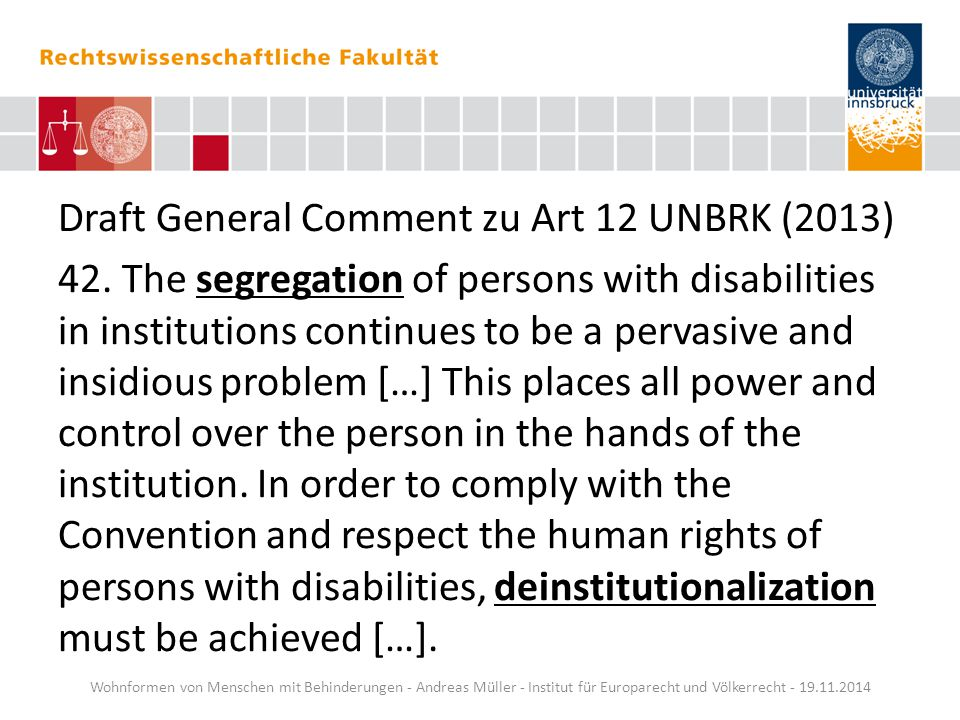 Draft General Comment zu Art 12 UNBRK (2013) 42. The segregation of persons with disabilities in institutions continues to be a pervasive and insidiou